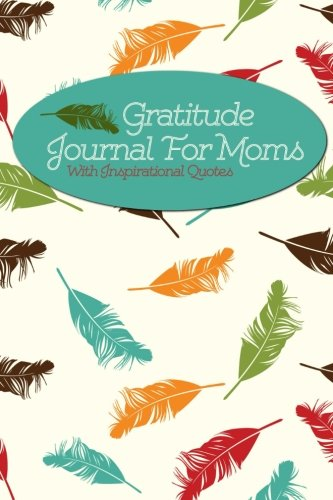 Gratitude Journal For Moms With Inspirational Quotes: A 5-Minute Journal...
