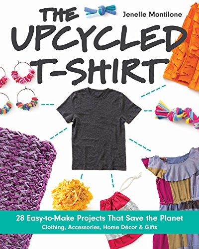 The Upcycled T-Shirt: 28 Easy-to-Make Projects That Save the Planet •...