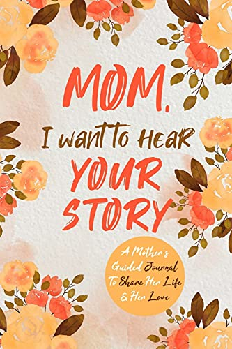 Mom, I Want to Hear Your Story: A Mother's Guided Journal To Share Her...
