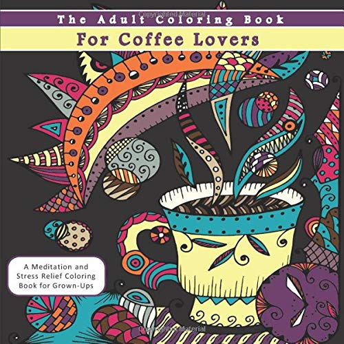 The Adult Coloring Book for Coffee Lovers: A Meditation and Stress Relief...