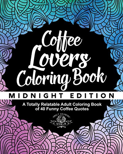 Coffee Lover's Coloring Book: A Totally Relatable Adult Coloring Book of 40...