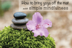 How to Bring Yoga off the mat with Simple Mindfulness