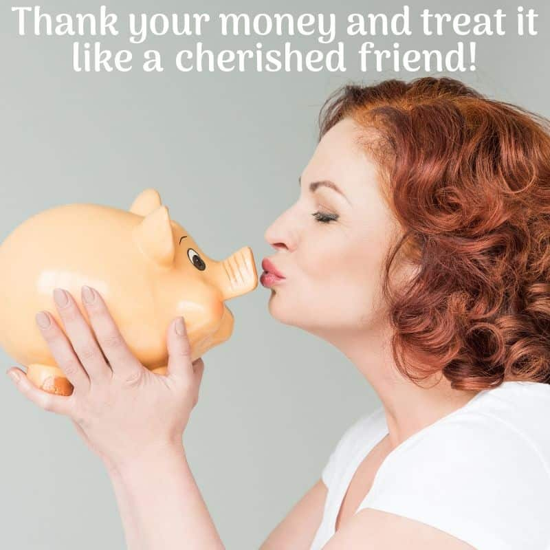 Thank your money and treat it like a cherished friend!