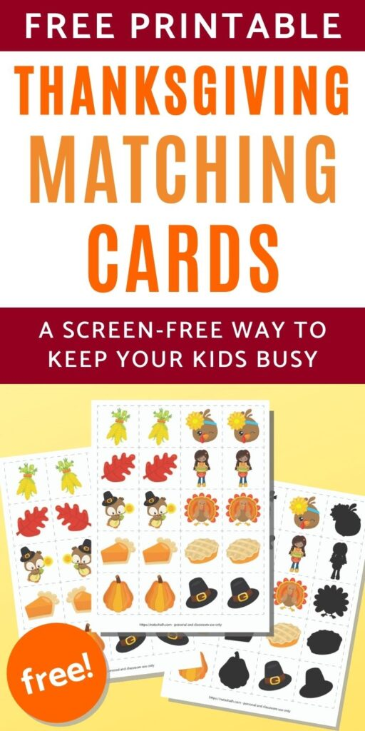 """text """"Free printable Thanksgiving matching cards - a screen-free way to keep your kids busy"""" Below is a preview of three printable matching games on a yellow background. The games all feature 20 squares with 10 images. On the front and center page the 10 images are repeated exactly. On one page the images are presented with their mirror image match. The third page has 10 images with their greyed out counterpart for a shadow matching game."""
